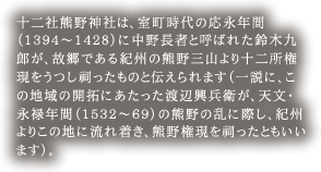 十二社熊野神社は、室町時代の応永年間(1394~1428)に中野長者と呼ばれた鈴木九郎が、故郷である紀州の熊野三山より十二所権現をうつし祠ったものと伝えられます(一説に、この地域の開拓にあたった渡辺興兵衛が、天文・永禄年間(1532~69)の熊野の乱に際し、紀州よりこの地に流れ着き、熊野権現を祠ったともいいます)。