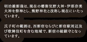 明治維新後は、現在の櫛御気野大神・伊邪奈美大神を祭神とし、熊野神社と改称し現在にいたっています。氏子町の範囲は、西新宿ならびに新宿駅周辺及び歌舞伎町を含む地域で、新宿の総鎮守となっています。